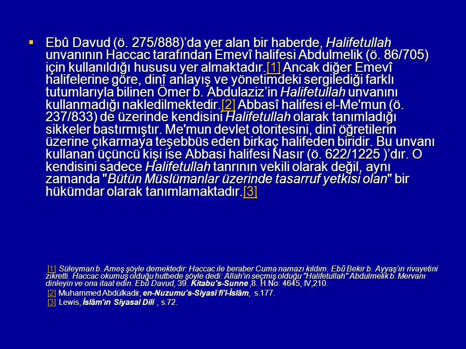 Ebû Davud (ö. 275/888)'da yer alan bir haberde, Halifetullah unvanının Haccac tarafından Emevî halifesi Abdulmelik (ö. 86/705) için kullanıldığı hususu yer almaktadır.[1] Ancak diğer Emevî halifelerine göre, dinî anlayış ve yönetimdeki sergilediği farklı tutumlarıyla bilinen Ömer b. Abdulaziz'in Halifetullah unvanını kullanmadığı nakledilmektedir.[2] Abbasî halifesi el-Me mun (ö. 237/833) de üzerinde kendisini Halifetullah olarak tanımladığı sikkeler bastırmıştır. Me mun devlet otoritesini, dinî öğretilerin üzerine çıkarmaya teşebbüs eden birkaç halifeden biridir. Bu unvanı kullanan üçüncü kişi ise Abbasi halifesi Nasır (ö. 622/1225 )'dır. O kendisini sadece Halifetullah tanrının vekili olarak değil, aynı zamanda Bütün Müslümanlar üzerinde tasarruf yetkisi olan bir hükümdar olarak tanımlamaktadır.[3]